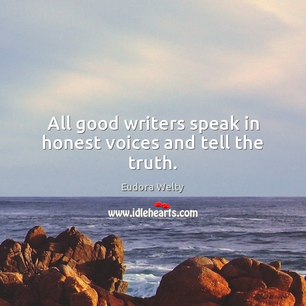 All good writers speak in honest voices and tell the truth. Eudora Welty Picture Quote