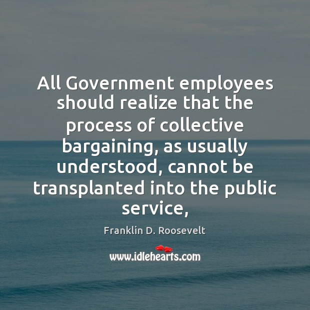 All Government employees should realize that the process of collective bargaining, as Franklin D. Roosevelt Picture Quote