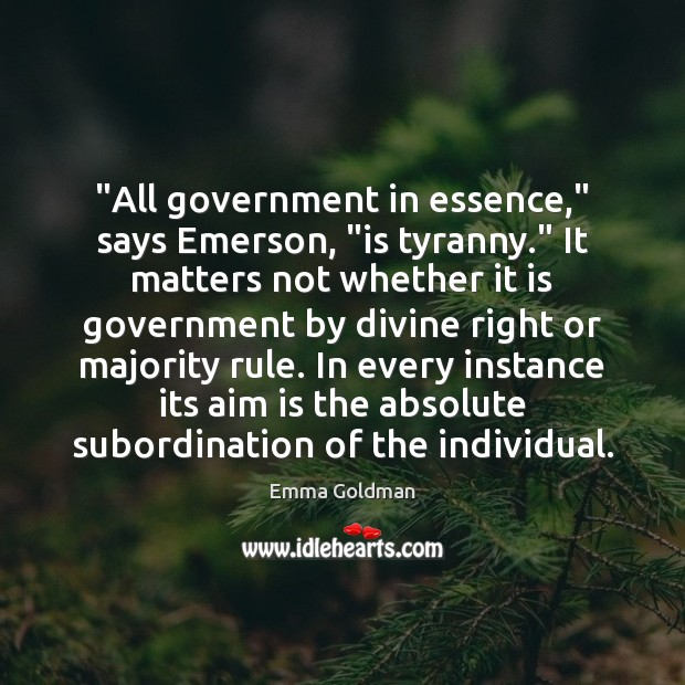 """""""All government in essence,"""" says Emerson, """"is tyranny."""" It matters not whether Image"""