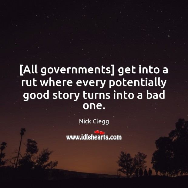 [All governments] get into a rut where every potentially good story turns into a bad one. Nick Clegg Picture Quote