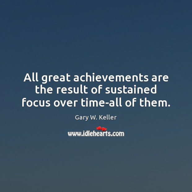 All great achievements are the result of sustained focus over time-all of them. Image