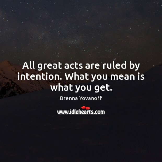 Image, All great acts are ruled by intention. What you mean is what you get.