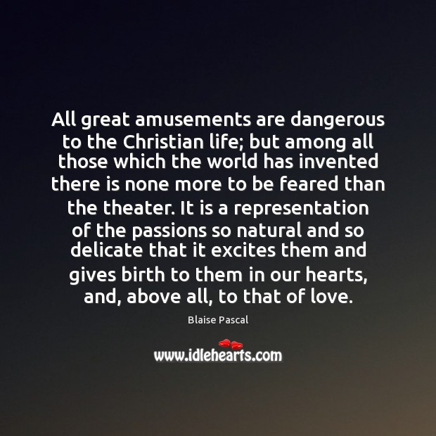 All great amusements are dangerous to the Christian life; but among all Blaise Pascal Picture Quote