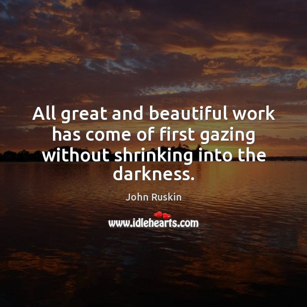 Image, All great and beautiful work has come of first gazing without shrinking into the darkness.