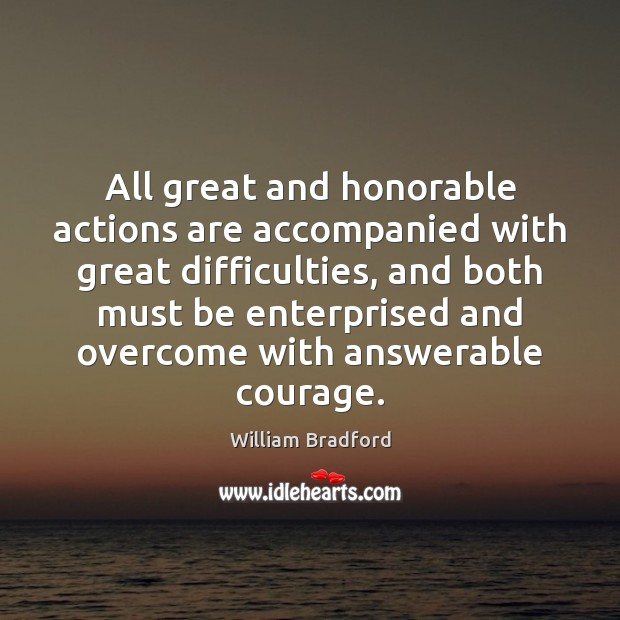 All great and honorable actions are accompanied with great difficulties, and both William Bradford Picture Quote