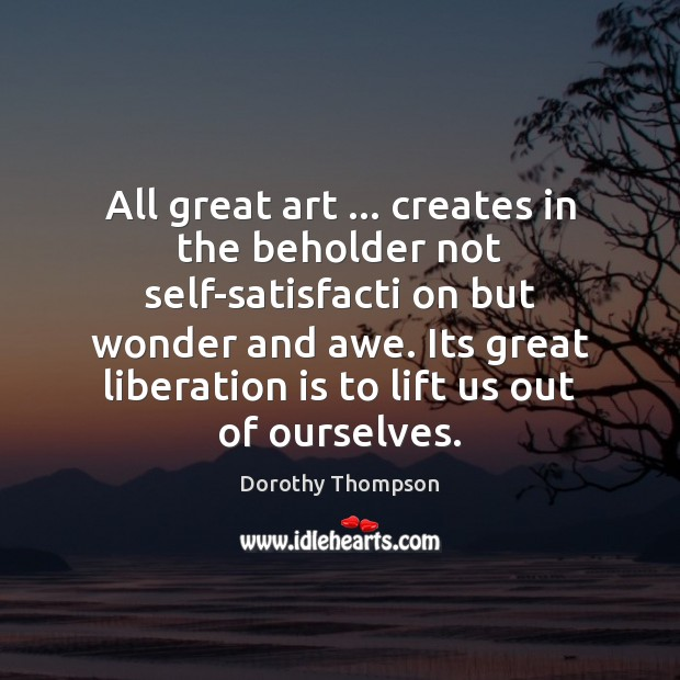All great art … creates in the beholder not self-satisfacti on but wonder Dorothy Thompson Picture Quote