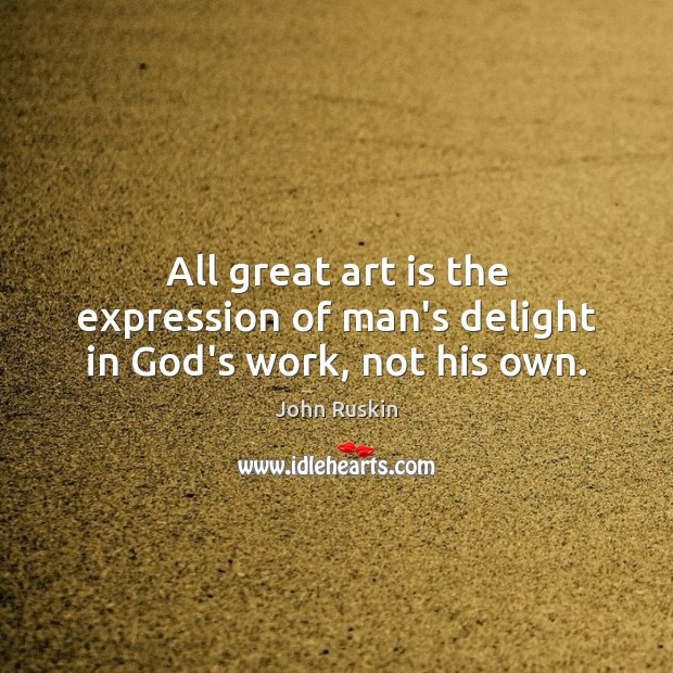 Image, All great art is the expression of man's delight in God's work, not his own.