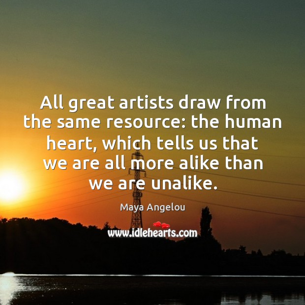 All great artists draw from the same resource: the human heart, which Maya Angelou Picture Quote