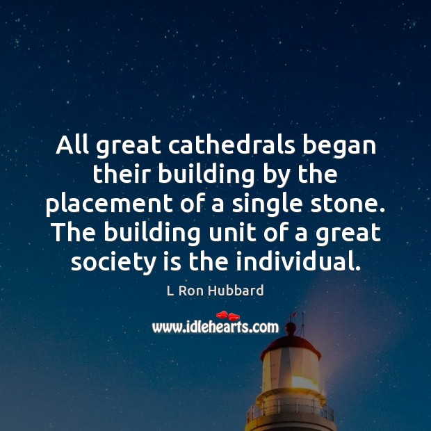 All great cathedrals began their building by the placement of a single L Ron Hubbard Picture Quote