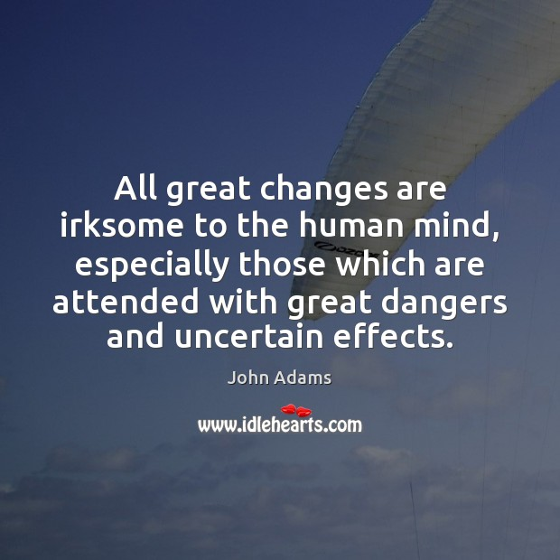 All great changes are irksome to the human mind, especially those which John Adams Picture Quote