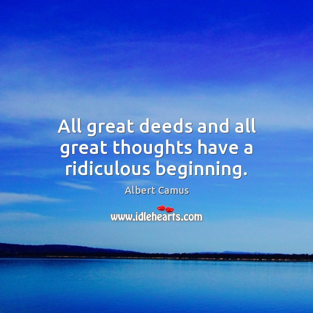 Image, All great deeds and all great thoughts have a ridiculous beginning.