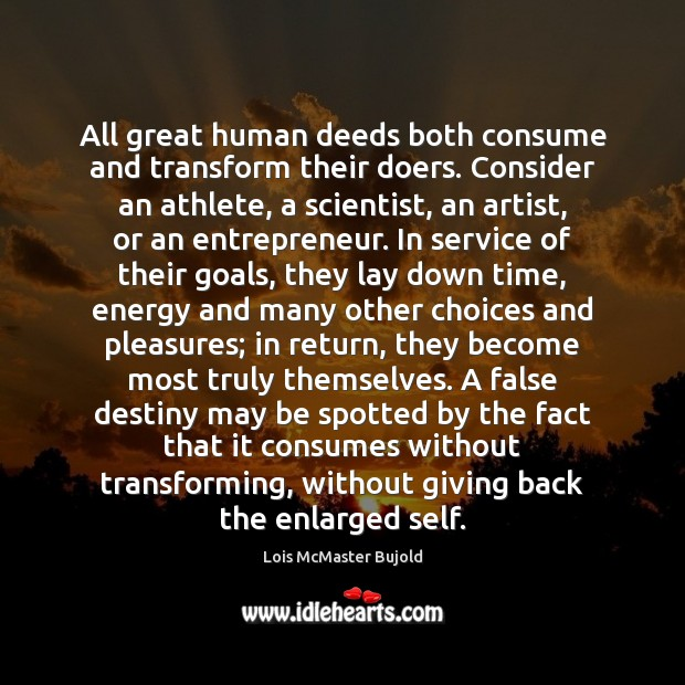 Image, All great human deeds both consume and transform their doers. Consider an