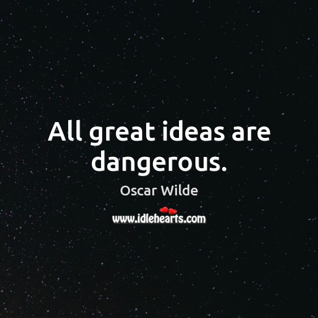 All great ideas are dangerous. Image