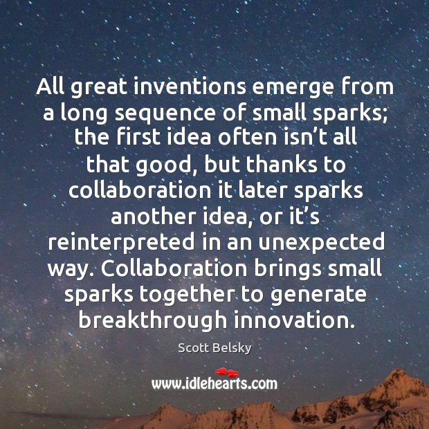All great inventions emerge from a long sequence of small sparks; the Scott Belsky Picture Quote