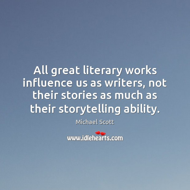 All great literary works influence us as writers, not their stories as Michael Scott Picture Quote