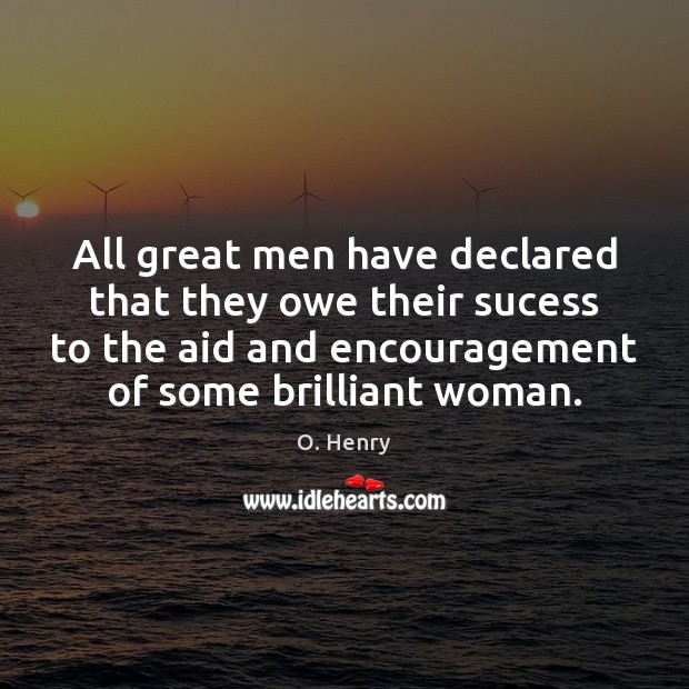 All great men have declared that they owe their sucess to the O. Henry Picture Quote