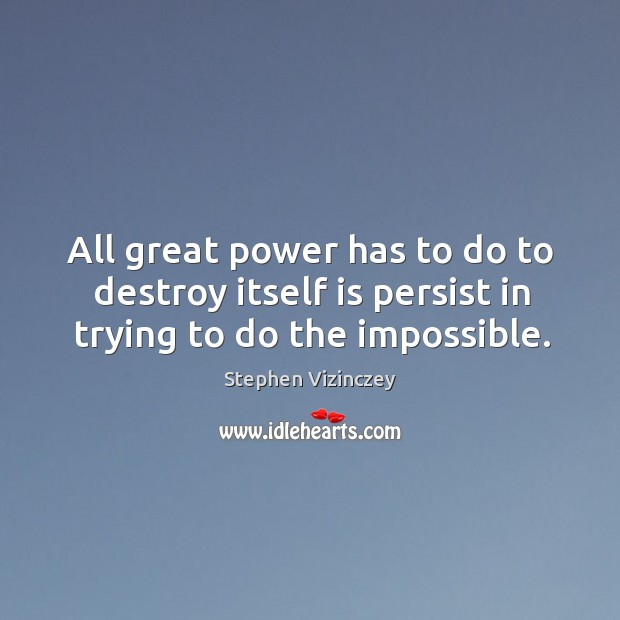 All great power has to do to destroy itself is persist in trying to do the impossible. Image