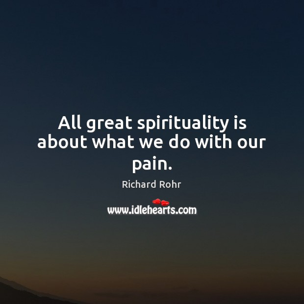 All great spirituality is about what we do with our pain. Richard Rohr Picture Quote