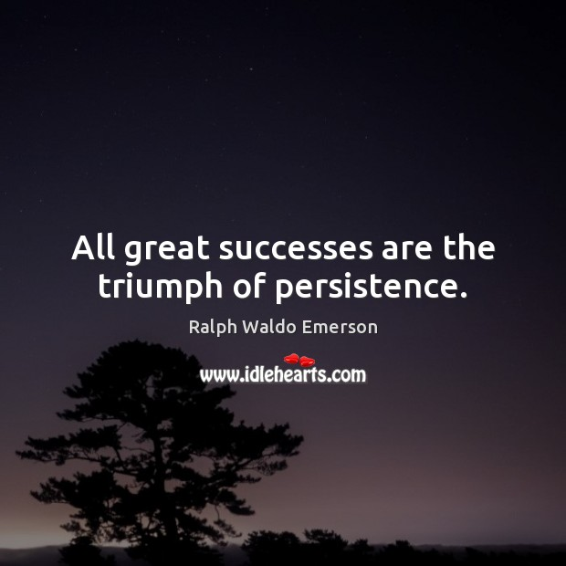 All great successes are the triumph of persistence. Image