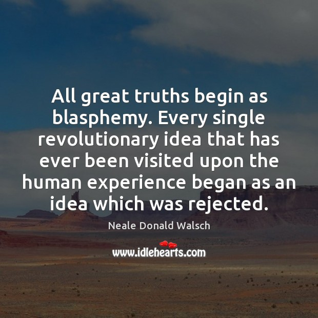All great truths begin as blasphemy. Every single revolutionary idea that has Image