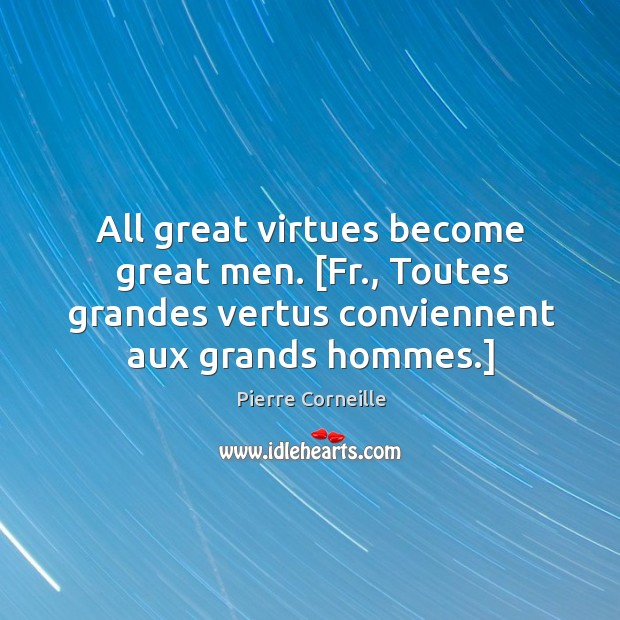 All great virtues become great men. [Fr., Toutes grandes vertus conviennent aux Image