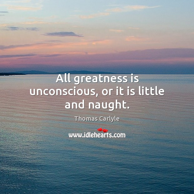 Image, All greatness is unconscious, or it is little and naught.