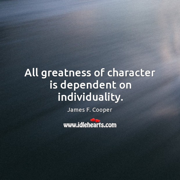All greatness of character is dependent on individuality. Image