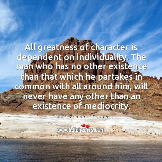All greatness of character is dependent on individuality. James Fenimore Cooper Picture Quote