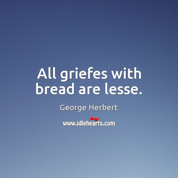 Image, All griefes with bread are lesse.