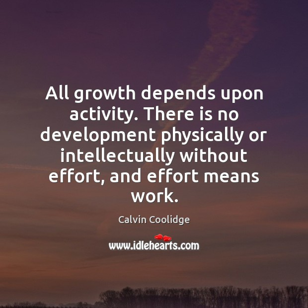 All growth depends upon activity. There is no development physically or intellectually Calvin Coolidge Picture Quote
