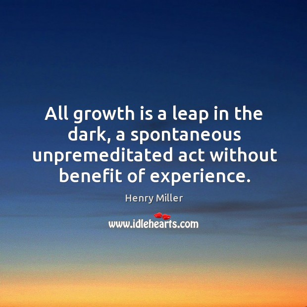 All growth is a leap in the dark, a spontaneous unpremeditated act without benefit of experience. Image