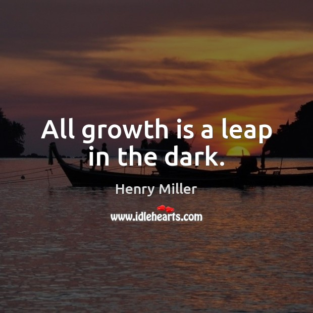 All growth is a leap in the dark. Henry Miller Picture Quote