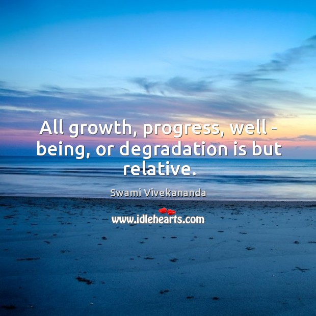 All growth, progress, well – being, or degradation is but relative. Image