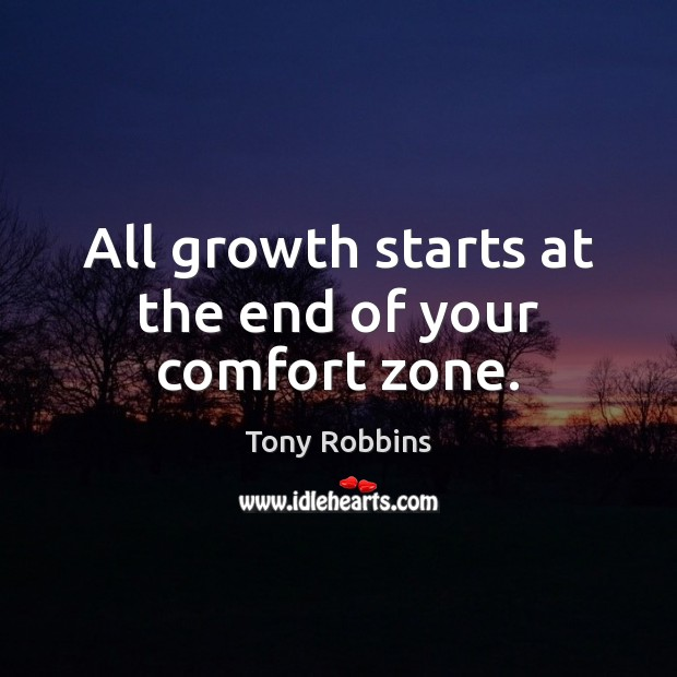 All growth starts at the end of your comfort zone. Tony Robbins Picture Quote