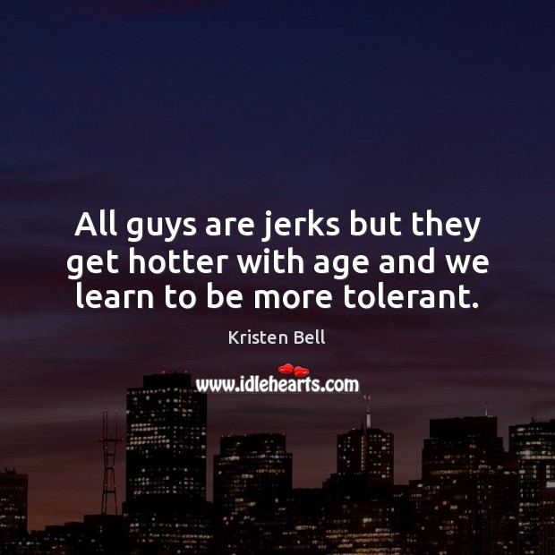 All guys are jerks but they get hotter with age and we learn to be more tolerant. Kristen Bell Picture Quote