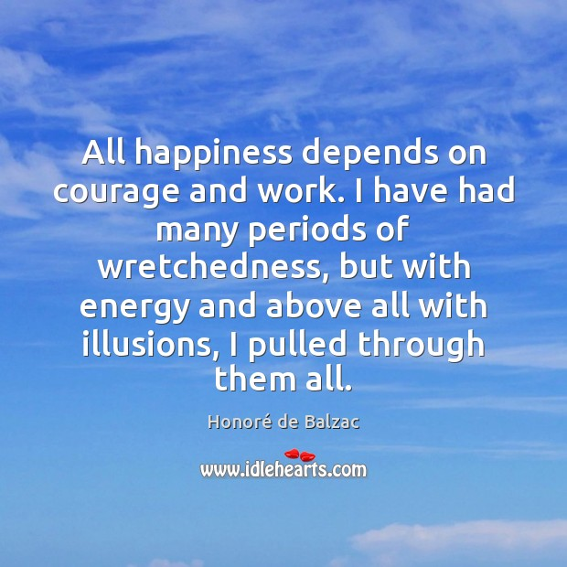 Image, All happiness depends on courage and work. I have had many periods