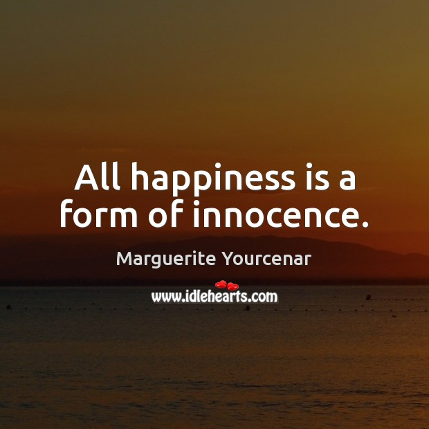 All happiness is a form of innocence. Marguerite Yourcenar Picture Quote