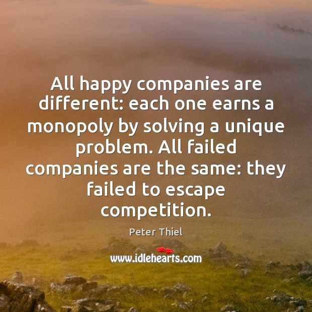 All happy companies are different: each one earns a monopoly by solving Peter Thiel Picture Quote