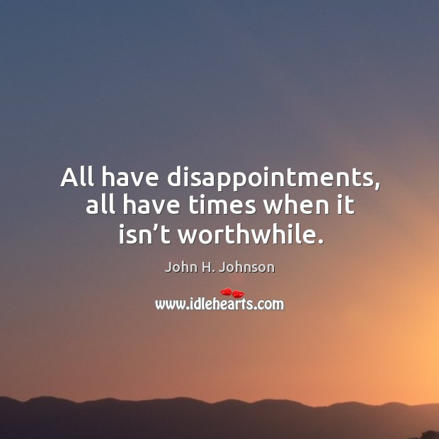 All have disappointments, all have times when it isn't worthwhile. Image