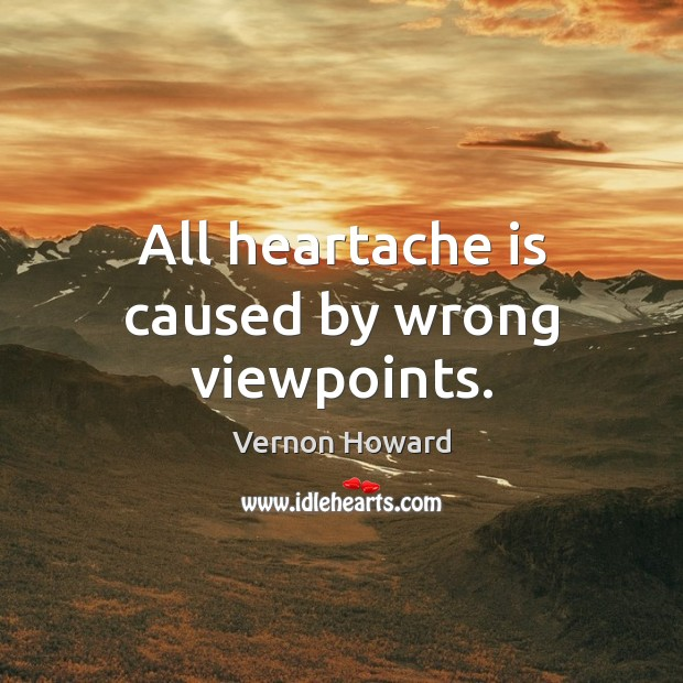 All heartache is caused by wrong viewpoints. Vernon Howard Picture Quote