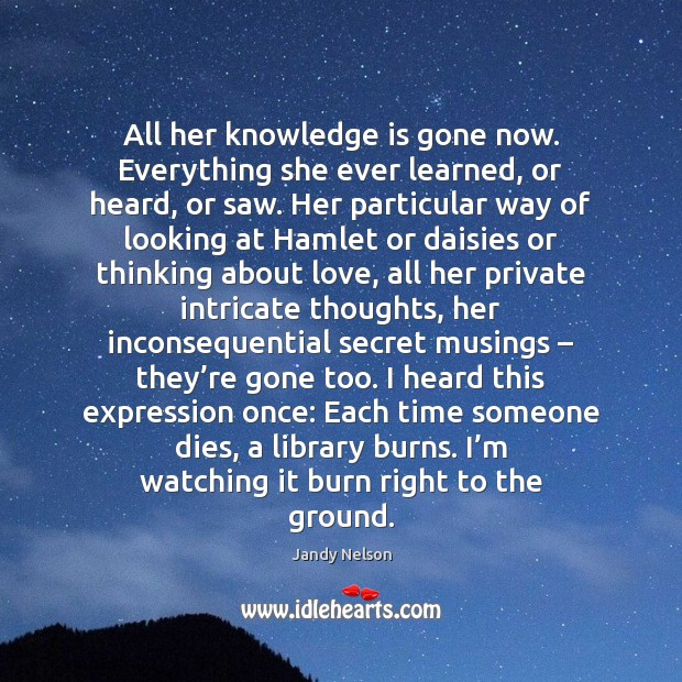 All her knowledge is gone now. Everything she ever learned, or heard, Jandy Nelson Picture Quote