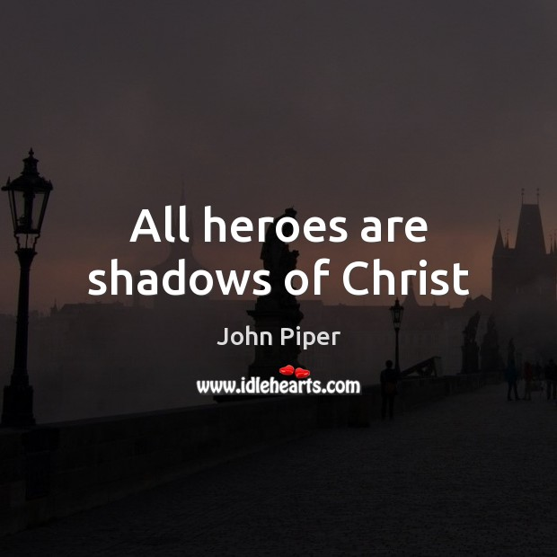 All heroes are shadows of Christ John Piper Picture Quote