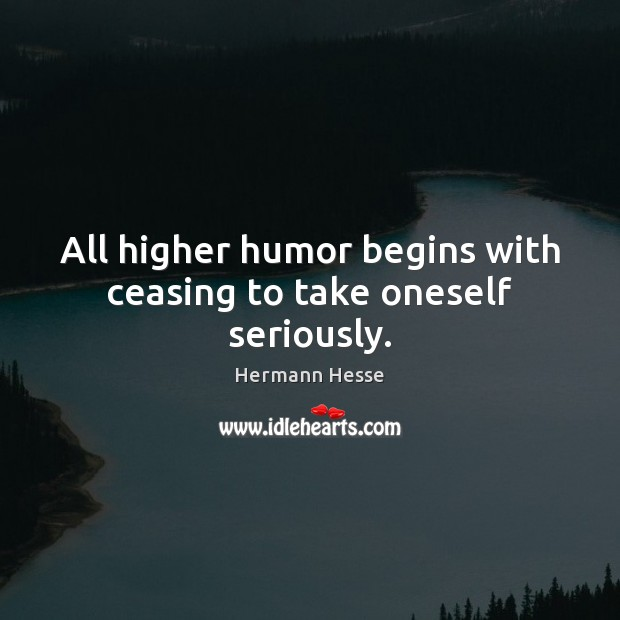 All higher humor begins with ceasing to take oneself seriously. Hermann Hesse Picture Quote