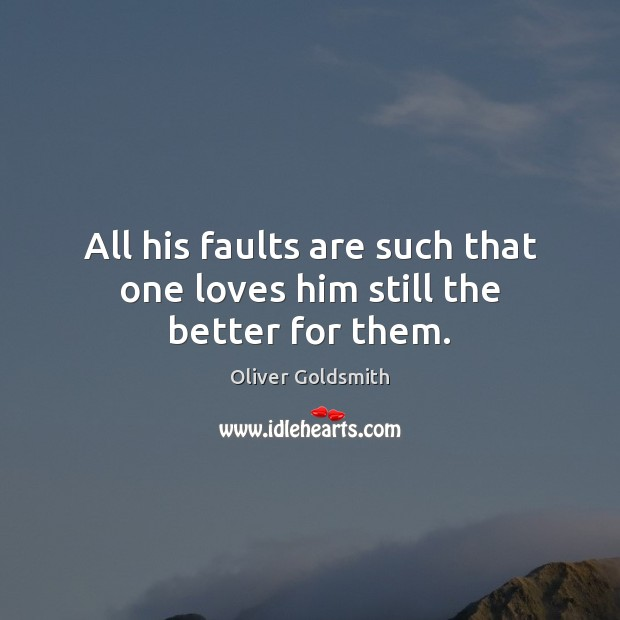 All his faults are such that one loves him still the better for them. Image
