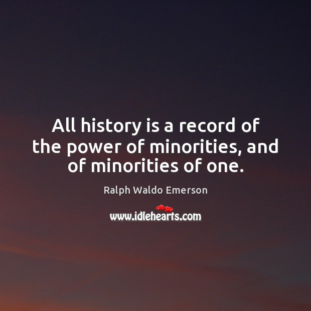 All history is a record of the power of minorities, and of minorities of one. Image