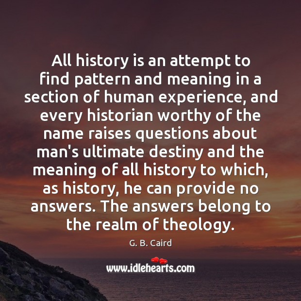 All history is an attempt to find pattern and meaning in a History Quotes Image