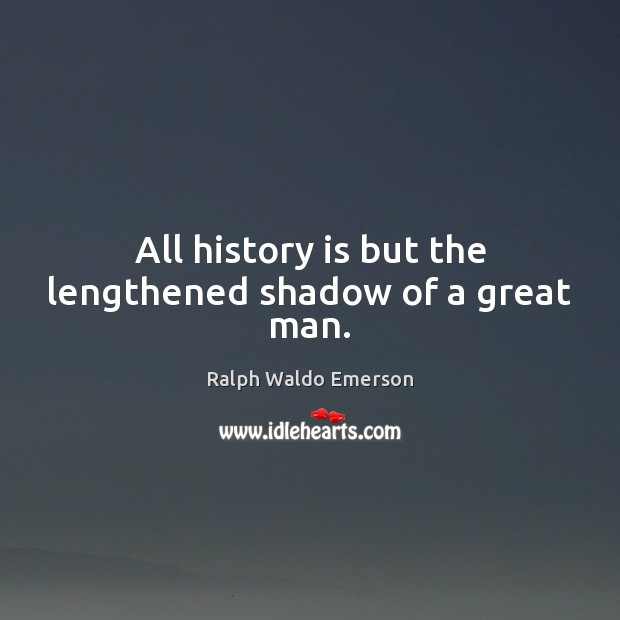 Image, All history is but the lengthened shadow of a great man.