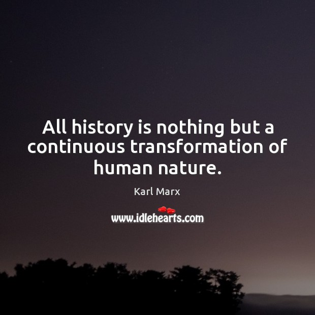 All history is nothing but a continuous transformation of human nature. Image