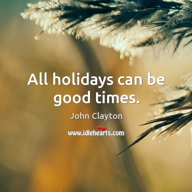 All holidays can be good times. John Clayton Picture Quote