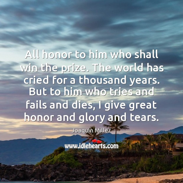 All honor to him who shall win the prize. The world has Image
